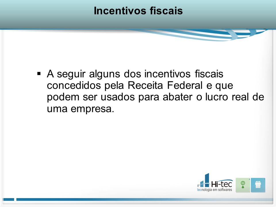 Incentivos fiscais  A seguir alguns dos incentivos fiscais concedidos pela Receita Federal e que podem ser usados para abater o lucro real de uma empresa.