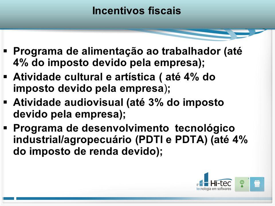 Incentivos fiscais  Programa de alimentação ao trabalhador (até 4% do imposto devido pela empresa);  Atividade cultural e artística ( até 4% do imposto devido pela empresa);  Atividade audiovisual (até 3% do imposto devido pela empresa);  Programa de desenvolvimento tecnológico industrial/agropecuário (PDTI e PDTA) (até 4% do imposto de renda devido);