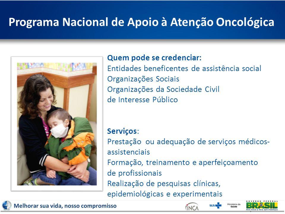 Programa Nacional de Apoio à Atenção Oncológica Quem pode se credenciar: Entidades beneficentes de assistência social Organizações Sociais Organizaçõe