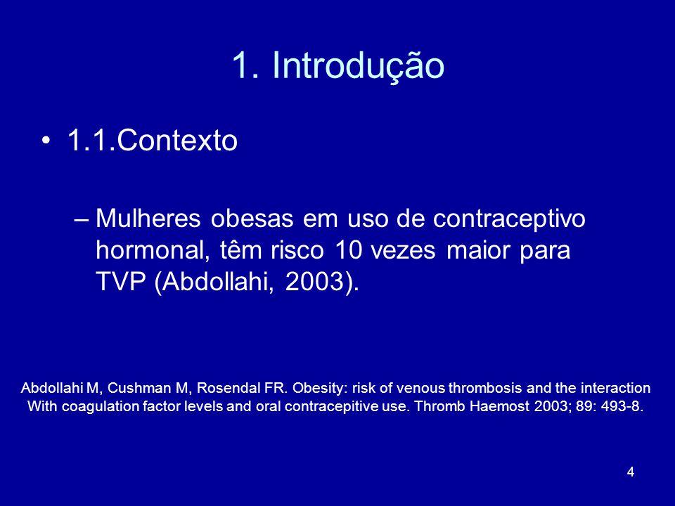 4 1. Introdução 1.1.Contexto –Mulheres obesas em uso de contraceptivo hormonal, têm risco 10 vezes maior para TVP (Abdollahi, 2003). Abdollahi M, Cush