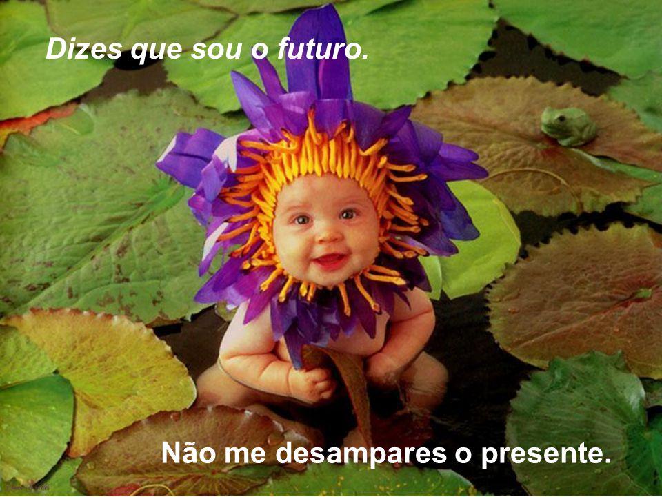 Dizes que sou o futuro. Não me desampares o presente.