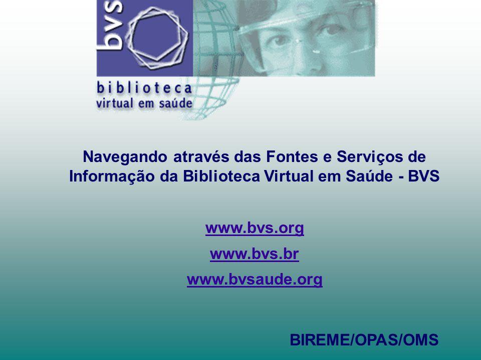 Navegando através das Fontes e Serviços de Informação da Biblioteca Virtual em Saúde - BVS www.bvs.org www.bvs.br www.bvsaude.org BIREME/OPAS/OMS