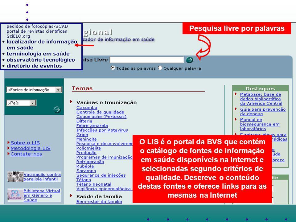 Pesquisa livre por palavras O LIS é o portal da BVS que contém o catálogo de fontes de informação em saúde disponíveis na Internet e selecionadas segundo critérios de qualidade.