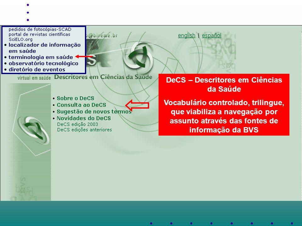 DeCS – Descritores em Ciências da Saúde Vocabulário controlado, trilingue, que viabiliza a navegação por assunto através das fontes de informação da BVS