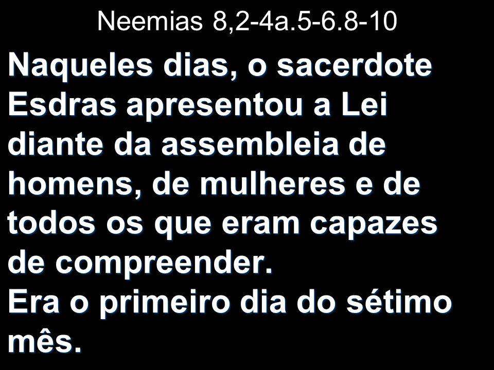 Neemias 8,2-4a.5-6.8-10 Naqueles dias, o sacerdote Esdras apresentou a Lei diante da assembleia de homens, de mulheres e de todos os que eram capazes