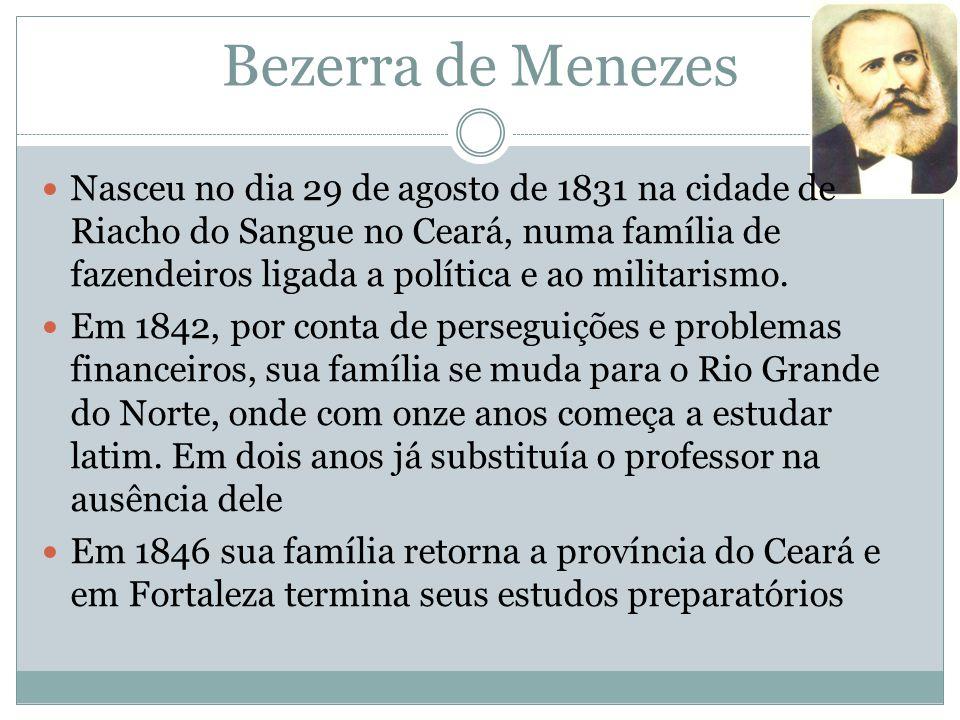 Bezerra de Menezes Nasceu no dia 29 de agosto de 1831 na cidade de Riacho do Sangue no Ceará, numa família de fazendeiros ligada a política e ao milit