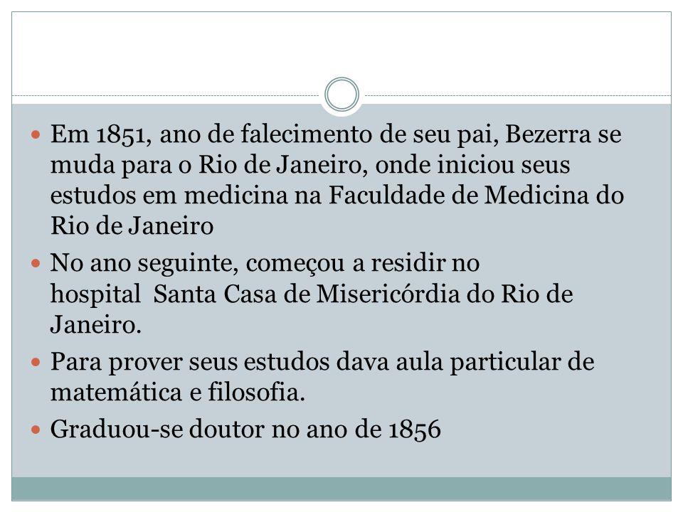 Em 1851, ano de falecimento de seu pai, Bezerra se muda para o Rio de Janeiro, onde iniciou seus estudos em medicina na Faculdade de Medicina do Rio d