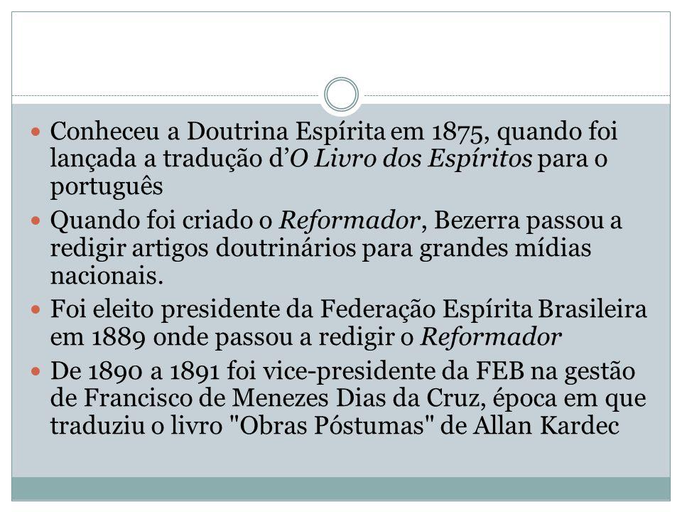 Conheceu a Doutrina Espírita em 1875, quando foi lançada a tradução d'O Livro dos Espíritos para o português Quando foi criado o Reformador, Bezerra p
