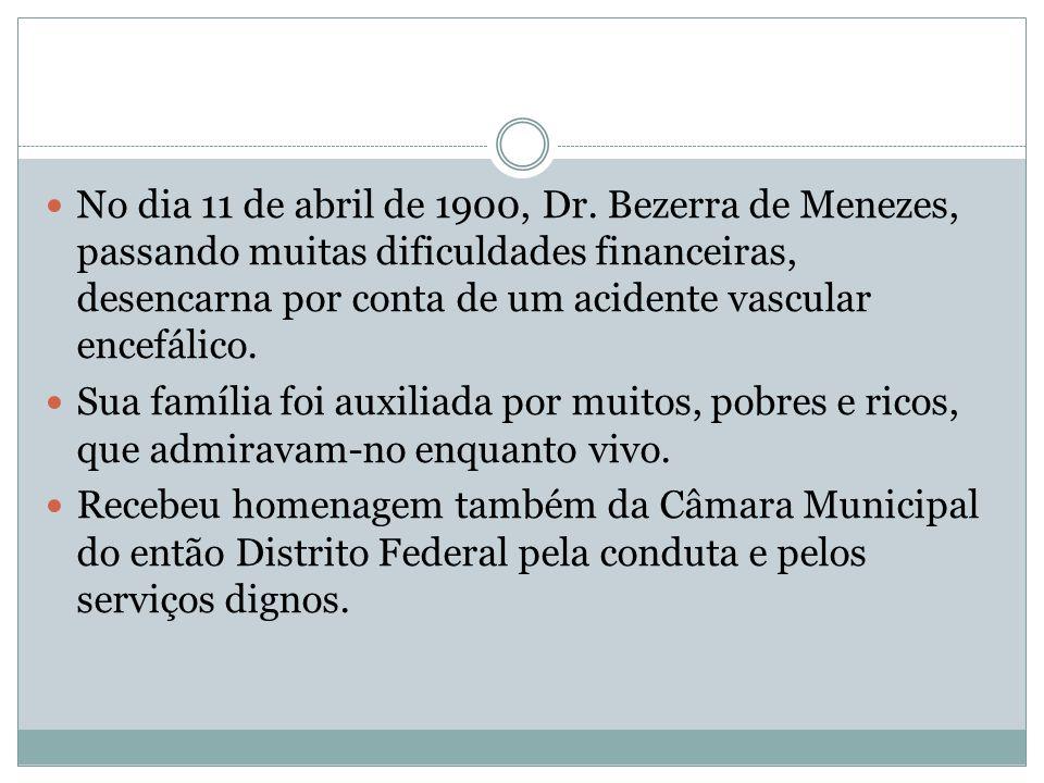 No dia 11 de abril de 1900, Dr. Bezerra de Menezes, passando muitas dificuldades financeiras, desencarna por conta de um acidente vascular encefálico.