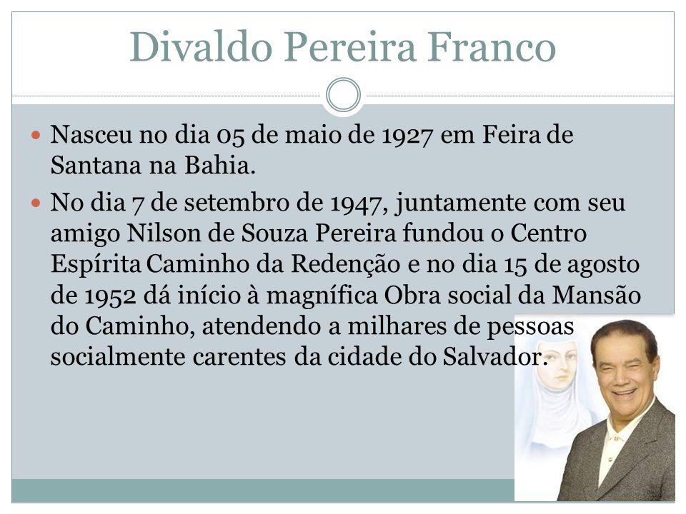 Divaldo Pereira Franco Nasceu no dia 05 de maio de 1927 em Feira de Santana na Bahia. No dia 7 de setembro de 1947, juntamente com seu amigo Nilson de