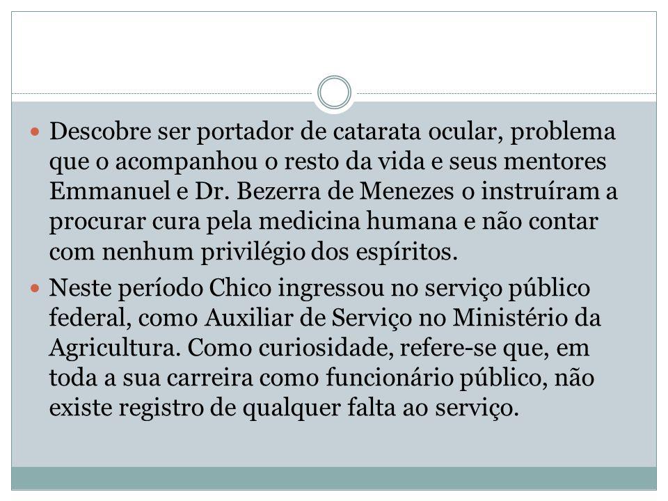 Descobre ser portador de catarata ocular, problema que o acompanhou o resto da vida e seus mentores Emmanuel e Dr. Bezerra de Menezes o instruíram a p