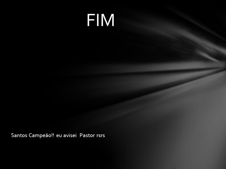 Santos Campeão!! eu avisei Pastor rsrs FIM