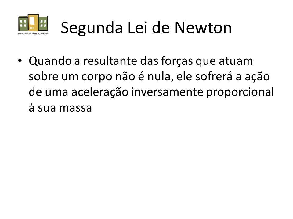 Segunda Lei de Newton Quando a resultante das forças que atuam sobre um corpo não é nula, ele sofrerá a ação de uma aceleração inversamente proporcion