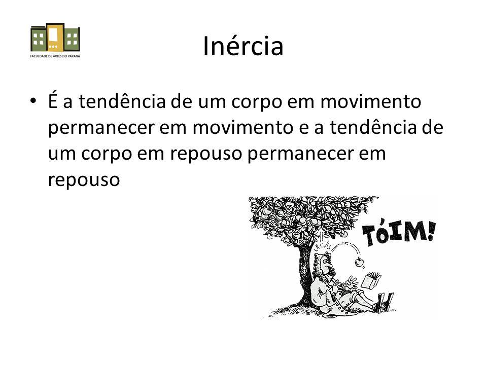 Inércia É a tendência de um corpo em movimento permanecer em movimento e a tendência de um corpo em repouso permanecer em repouso