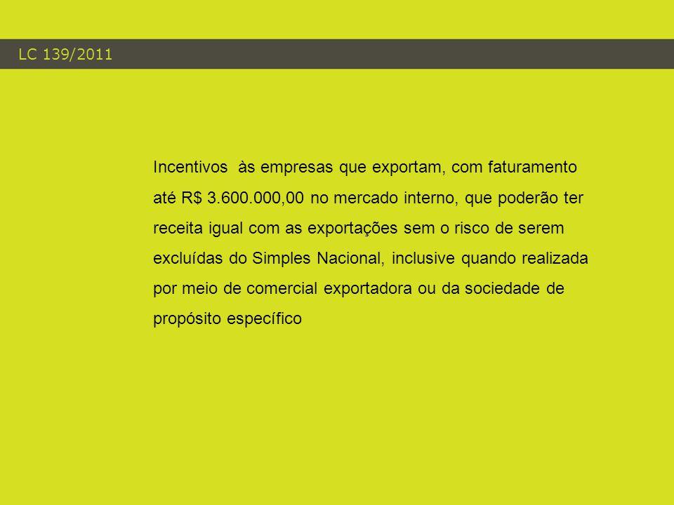 LC 139/2011 Incentivos às empresas que exportam, com faturamento até R$ 3.600.000,00 no mercado interno, que poderão ter receita igual com as exportações sem o risco de serem excluídas do Simples Nacional, inclusive quando realizada por meio de comercial exportadora ou da sociedade de propósito específico
