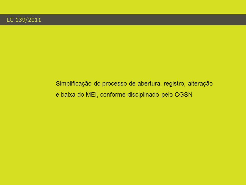 LC 139/2011 Simplificação do processo de abertura, registro, alteração e baixa do MEI, conforme disciplinado pelo CGSN