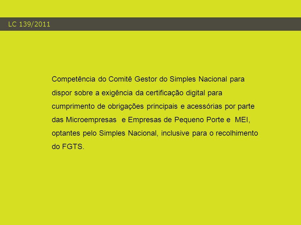 LC 139/2011 Competência do Comitê Gestor do Simples Nacional para dispor sobre a exigência da certificação digital para cumprimento de obrigações principais e acessórias por parte das Microempresas e Empresas de Pequeno Porte e MEI, optantes pelo Simples Nacional, inclusive para o recolhimento do FGTS.