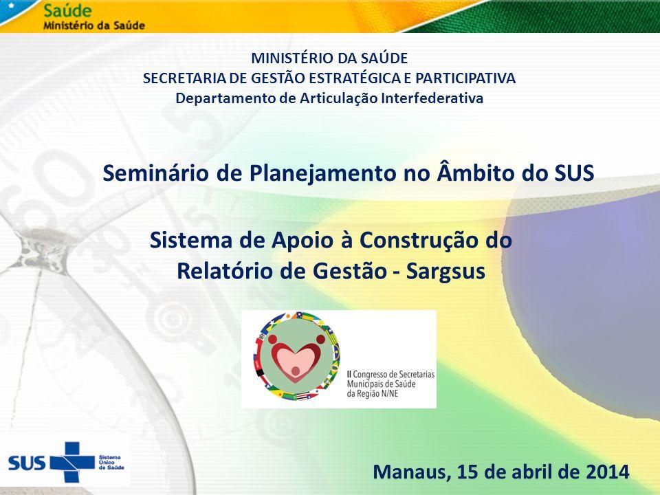 v Seminário de Planejamento no Âmbito do SUS Manaus, 15 de abril de 2014 Sistema de Apoio à Construção do Relatório de Gestão - Sargsus MINISTÉRIO DA