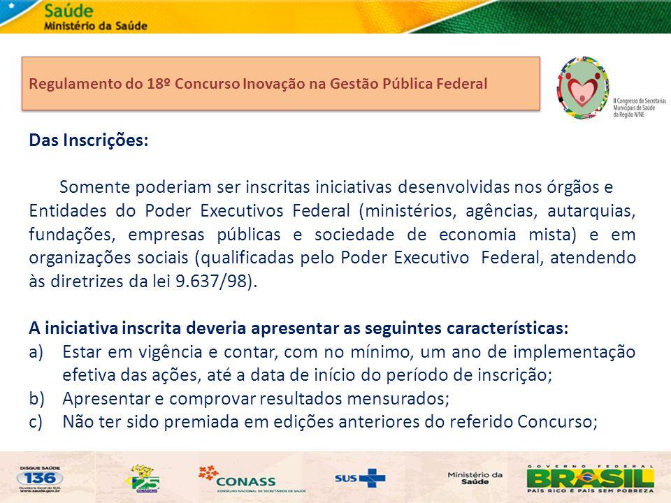 Regulamento do 18º Concurso Inovação na Gestão Pública Federal Das Inscrições: Somente poderiam ser inscritas iniciativas desenvolvidas nos órgãos e E