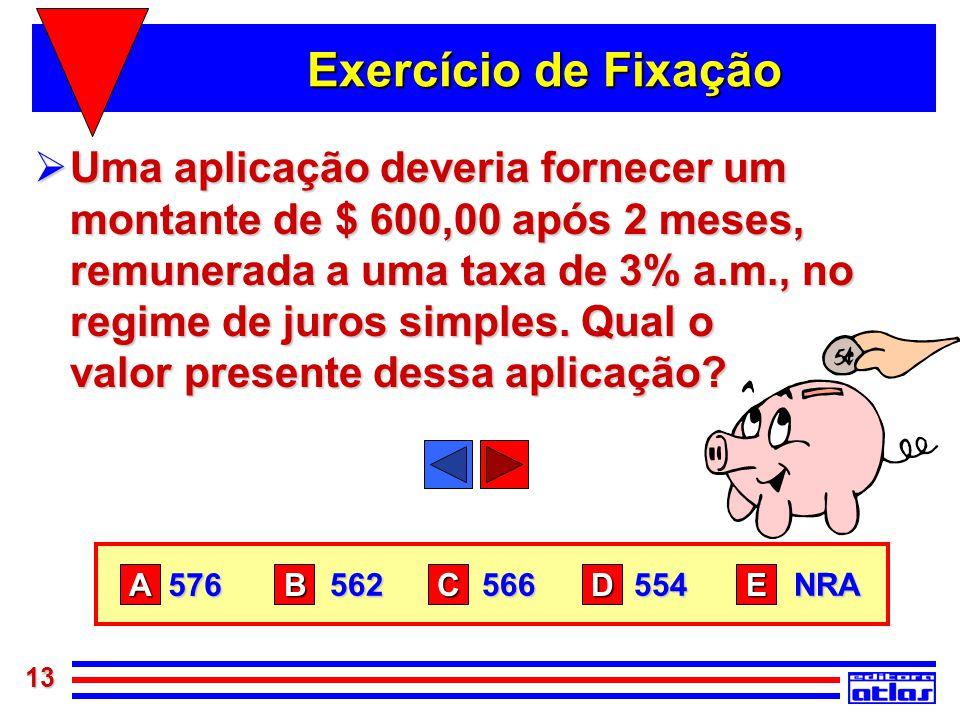 13 Exercício de Fixação  Uma aplicação deveria fornecer um montante de $ 600,00 após 2 meses, remunerada a uma taxa de 3% a.m., no regime de juros si