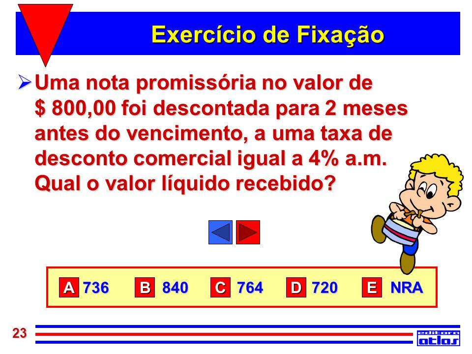 23 Exercício de Fixação  Uma nota promissória no valor de $ 800,00 foi descontada para 2 meses antes do vencimento, a uma taxa de desconto comercial