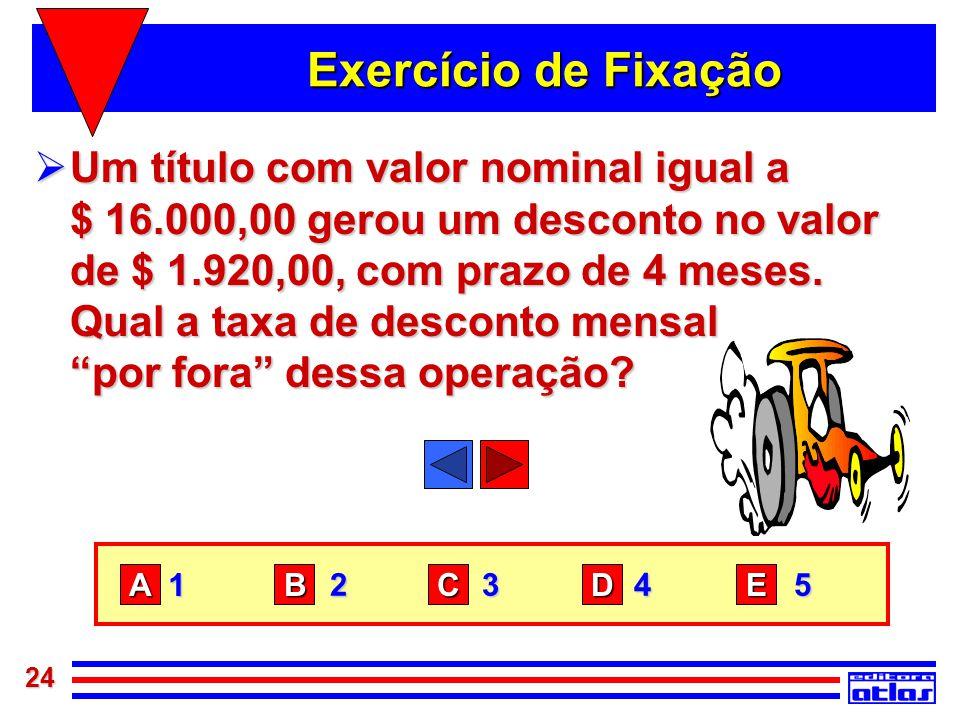 24 Exercício de Fixação  Um título com valor nominal igual a $ 16.000,00 gerou um desconto no valor de $ 1.920,00, com prazo de 4 meses. Qual a taxa