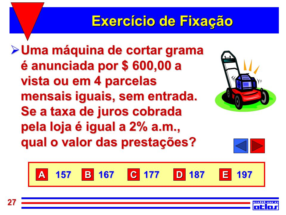 27 Exercício de Fixação  Uma máquina de cortar grama é anunciada por $ 600,00 a vista ou em 4 parcelas mensais iguais, sem entrada. Se a taxa de juro