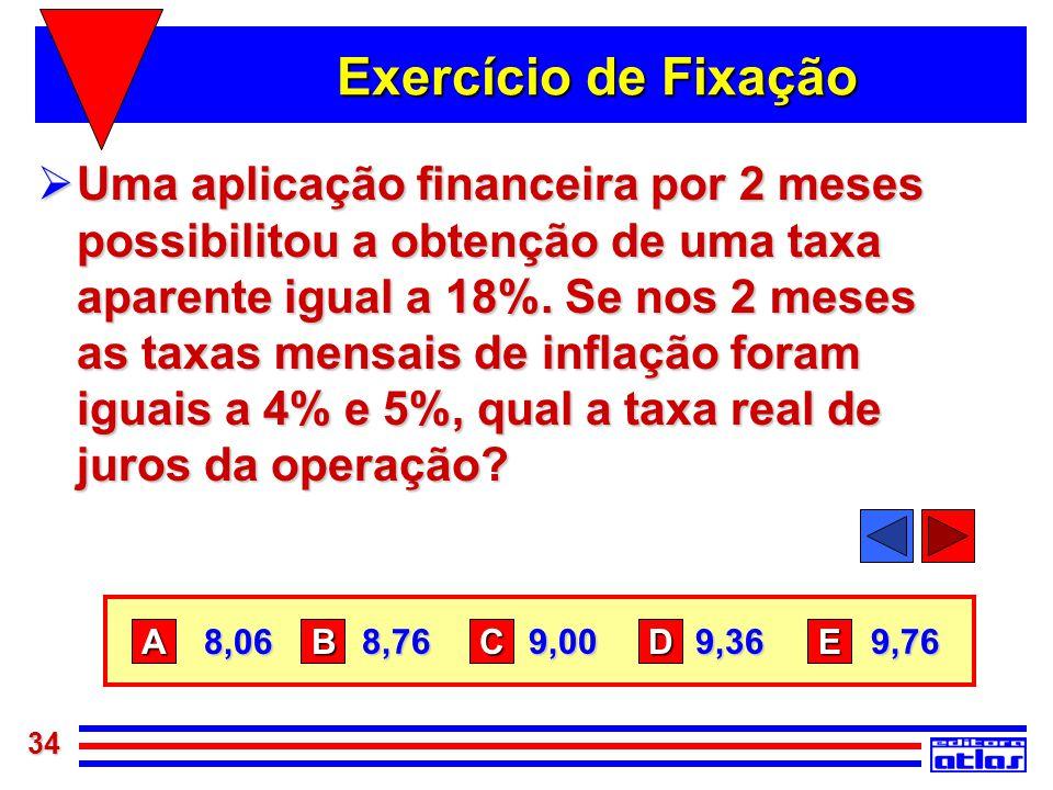 34 Exercício de Fixação  Uma aplicação financeira por 2 meses possibilitou a obtenção de uma taxa aparente igual a 18%. Se nos 2 meses as taxas mensa