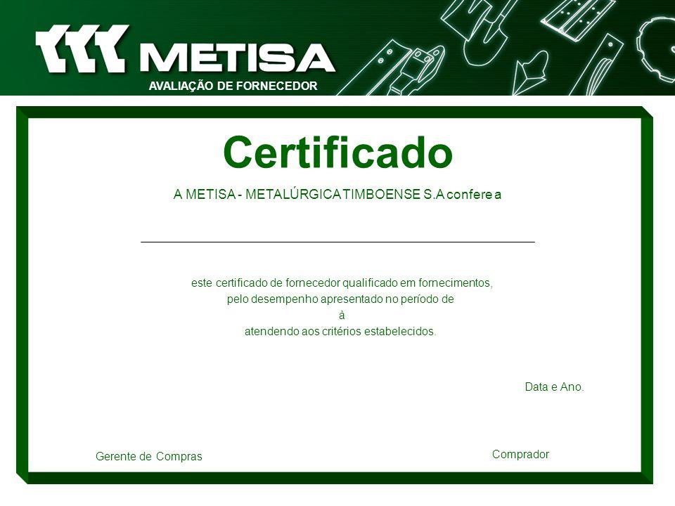AVALIAÇÃO DE FORNECEDOR Certificado A METISA - METALÚRGICA TIMBOENSE S.A confere a este certificado de fornecedor qualificado em fornecimentos, pelo d
