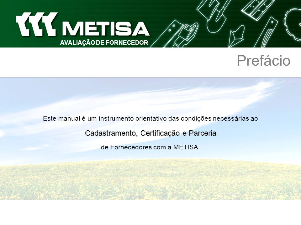 AVALIAÇÃO DE FORNECEDOR Política da Qualidade A METISA está comprometida com a melhoria contínua dos níveis de satisfação de seus clientes,fornecedores, funcionários e acionistas, cumprindo com os requisitos de qualidade de seus produtos e serviços.