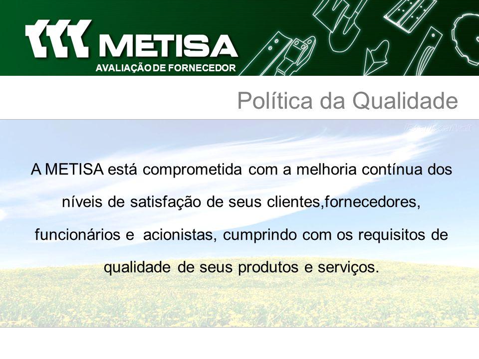 AVALIAÇÃO DE FORNECEDOR Política da Qualidade A METISA está comprometida com a melhoria contínua dos níveis de satisfação de seus clientes,fornecedore