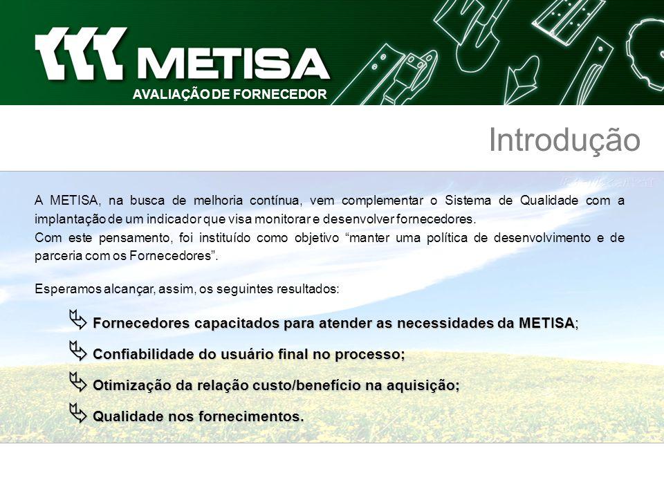 AVALIAÇÃO DE FORNECEDOR Introdução A METISA, na busca de melhoria contínua, vem complementar o Sistema de Qualidade com a implantação de um indicador