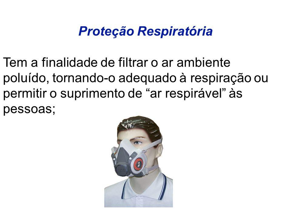 Proteção Respiratória Tem a finalidade de filtrar o ar ambiente poluído, tornando-o adequado à respiração ou permitir o suprimento de ar respirável às pessoas;