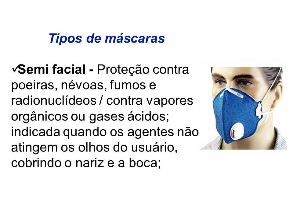 Tipos de máscaras Semi facial - Proteção contra poeiras, névoas, fumos e radionuclídeos / contra vapores orgânicos ou gases ácidos; indicada quando os agentes não atingem os olhos do usuário, cobrindo o nariz e a boca;