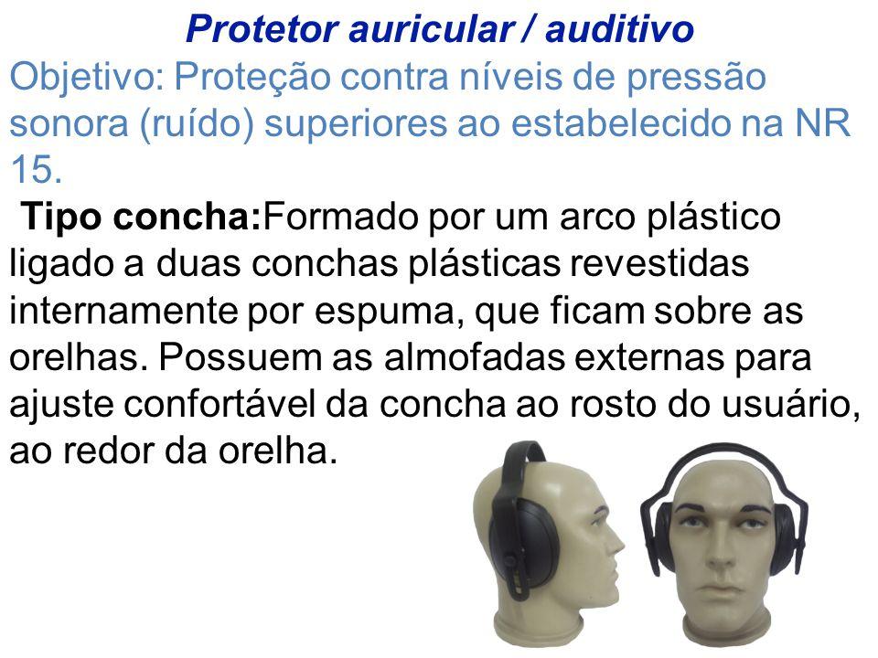 Protetor auricular / auditivo Objetivo: Proteção contra níveis de pressão sonora (ruído) superiores ao estabelecido na NR 15.