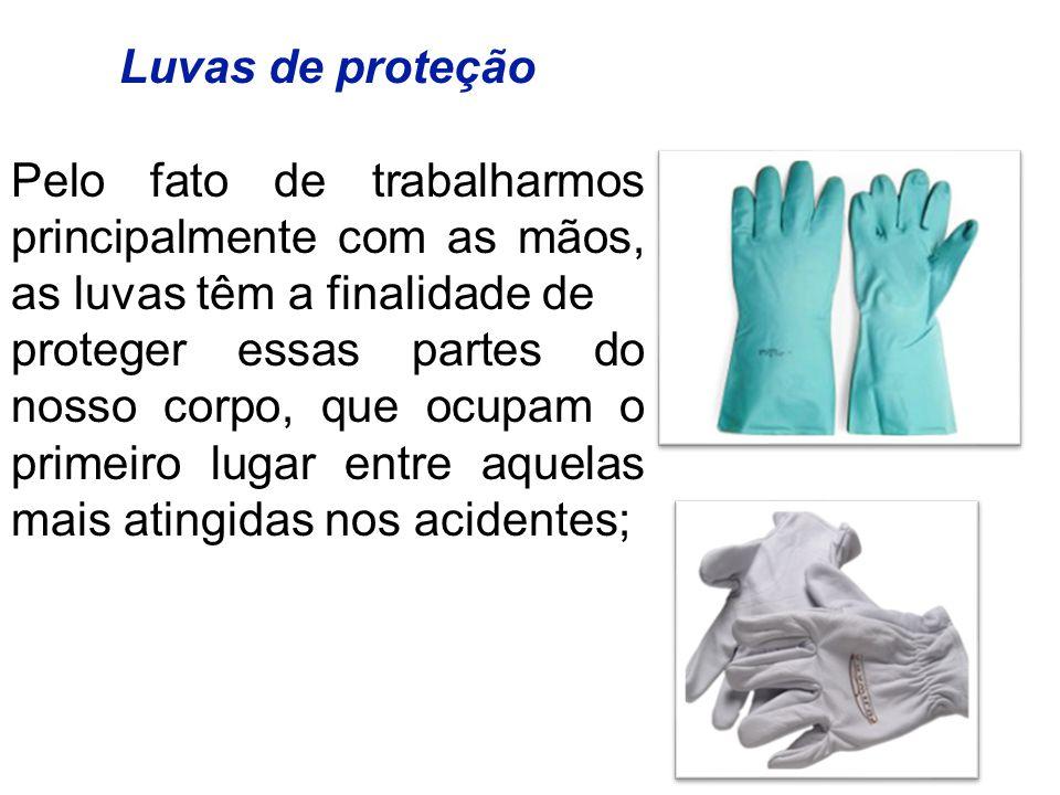 Luvas de proteção Pelo fato de trabalharmos principalmente com as mãos, as luvas têm a finalidade de proteger essas partes do nosso corpo, que ocupam o primeiro lugar entre aquelas mais atingidas nos acidentes;