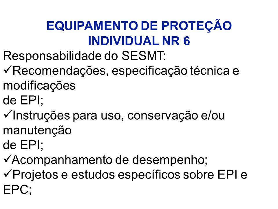 EQUIPAMENTO DE PROTEÇÃO INDIVIDUAL NR 6 Responsabilidade do SESMT: Recomendações, especificação técnica e modificações de EPI; Instruções para uso, conservação e/ou manutenção de EPI; Acompanhamento de desempenho; Projetos e estudos específicos sobre EPI e EPC;