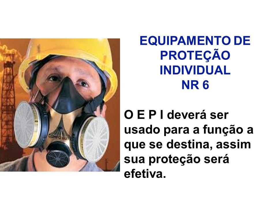 EQUIPAMENTO DE PROTEÇÃO INDIVIDUAL NR 6 O E P I deverá ser usado para a função a que se destina, assim sua proteção será efetiva.