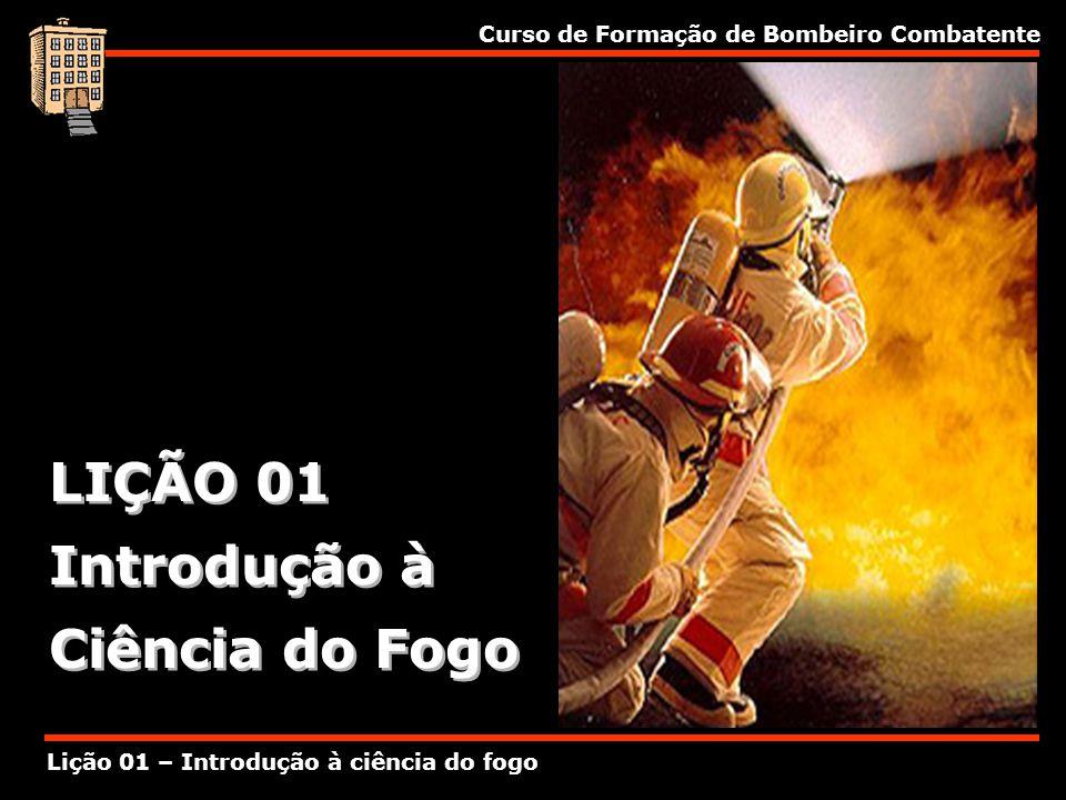 Curso de Formação de Bombeiro Combatente Lição 01 – Introdução à ciência do fogo LIÇÃO 01 Introdução à Ciência do Fogo LIÇÃO 01 Introdução à Ciência d