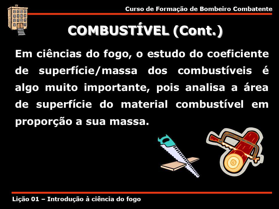 Curso de Formação de Bombeiro Combatente Lição 01 – Introdução à ciência do fogo COMBUSTÍVEL (Cont.) Em ciências do fogo, o estudo do coeficiente de s
