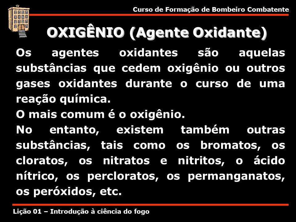 Curso de Formação de Bombeiro Combatente Lição 01 – Introdução à ciência do fogo OXIGÊNIO (Agente Oxidante) Os agentes oxidantes são aquelas substânci