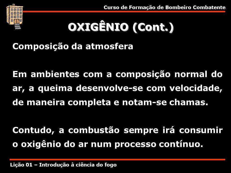 Curso de Formação de Bombeiro Combatente Lição 01 – Introdução à ciência do fogo OXIGÊNIO (Cont.) Composição da atmosfera Em ambientes com a composiçã
