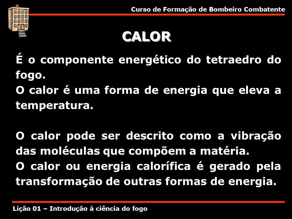 Curso de Formação de Bombeiro Combatente Lição 01 – Introdução à ciência do fogo CALOR É o componente energético do tetraedro do fogo. O calor é uma f