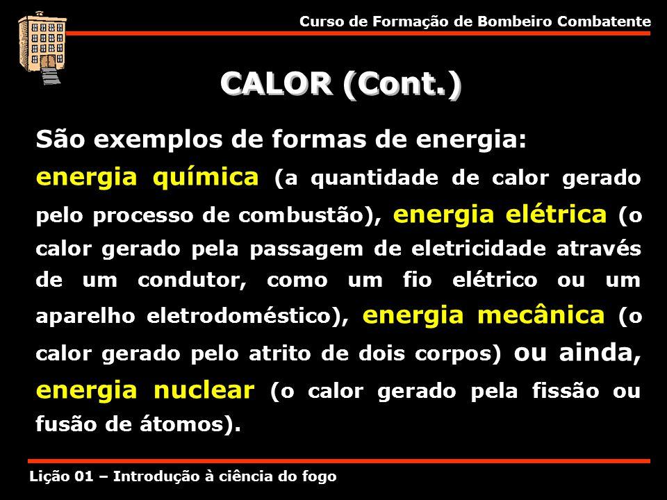 Curso de Formação de Bombeiro Combatente Lição 01 – Introdução à ciência do fogo CALOR (Cont.) São exemplos de formas de energia: energia química (a q