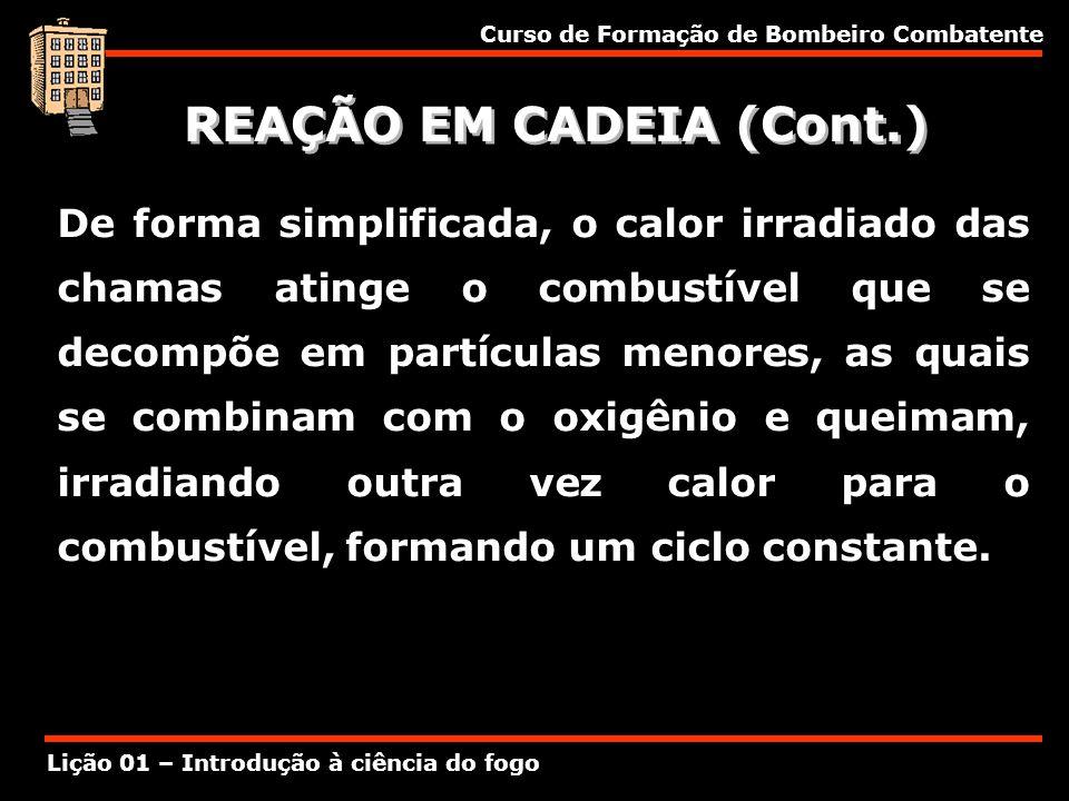 Curso de Formação de Bombeiro Combatente Lição 01 – Introdução à ciência do fogo REAÇÃO EM CADEIA (Cont.) De forma simplificada, o calor irradiado das