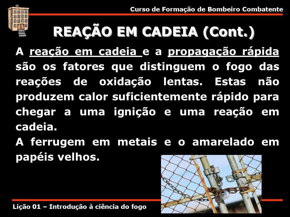 Curso de Formação de Bombeiro Combatente Lição 01 – Introdução à ciência do fogo REAÇÃO EM CADEIA (Cont.) A reação em cadeia e a propagação rápida são