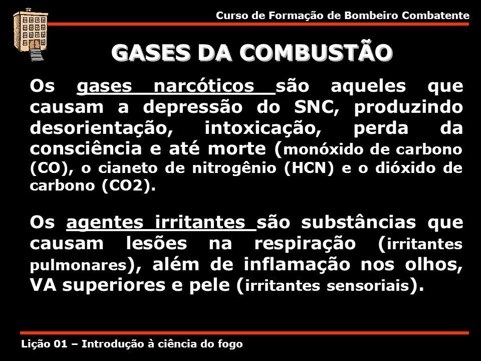 Curso de Formação de Bombeiro Combatente Lição 01 – Introdução à ciência do fogo GASES DA COMBUSTÃO Os gases narcóticos são aqueles que causam a depre