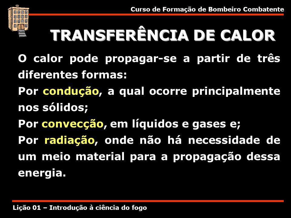Curso de Formação de Bombeiro Combatente Lição 01 – Introdução à ciência do fogo TRANSFERÊNCIA DE CALOR O calor pode propagar-se a partir de três dife