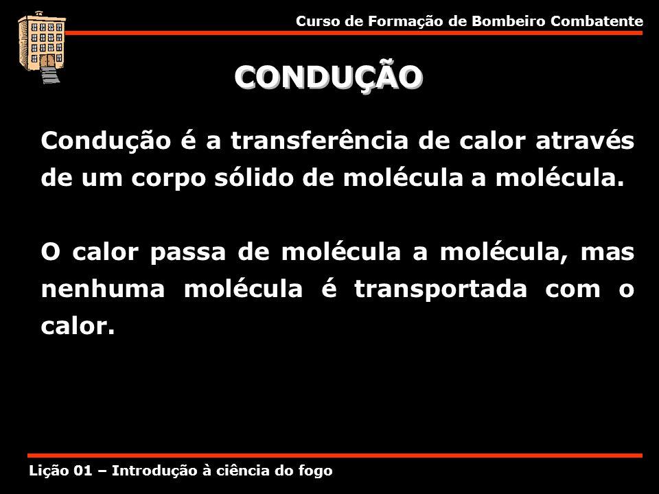 Curso de Formação de Bombeiro Combatente Lição 01 – Introdução à ciência do fogo CONDUÇÃO Condução é a transferência de calor através de um corpo sóli