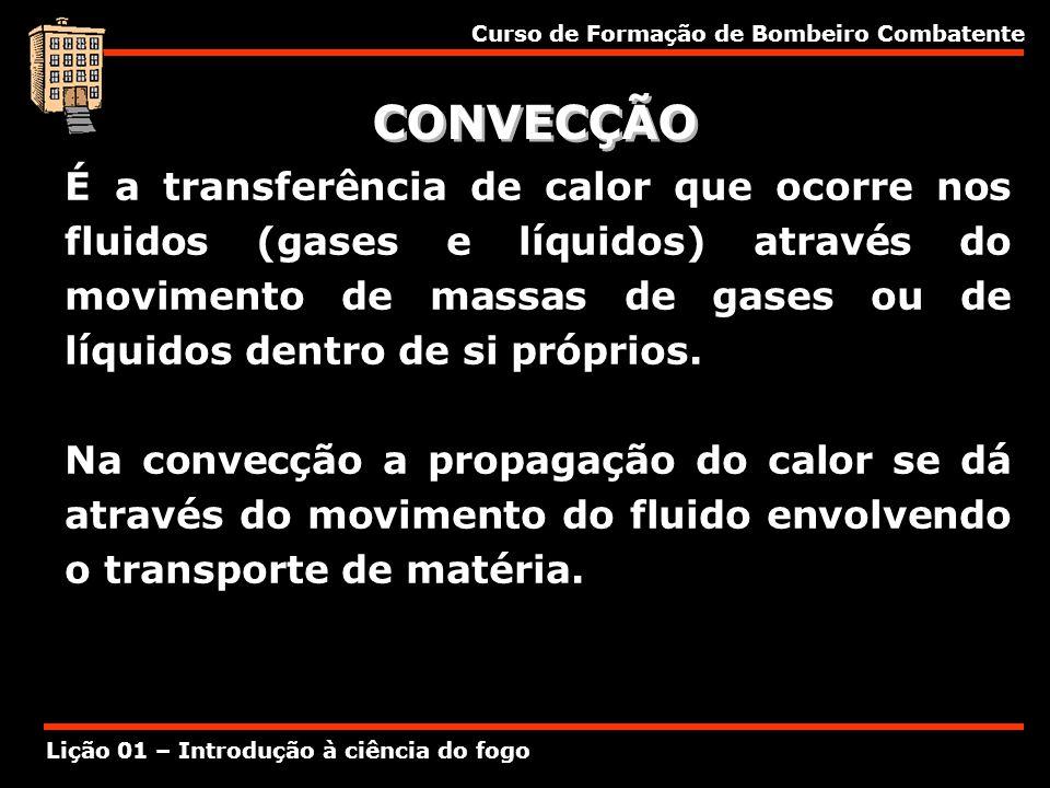 Curso de Formação de Bombeiro Combatente Lição 01 – Introdução à ciência do fogo CONVECÇÃO É a transferência de calor que ocorre nos fluidos (gases e